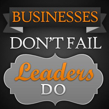 Businesses Don't Fail - Leaders Do